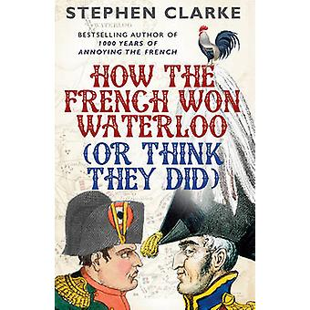 How the French Won Waterloo - or Think They Did by Stephen Clarke - 9