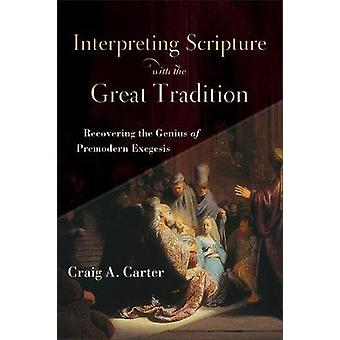 Interpreting Scripture with the Great Tradition - Recovering the Geniu