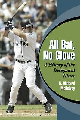 All Bat - No Glove - A History of the Designated Hitter by Richard McK