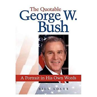 The Quotable George W. Bush: A Portrait in His Own Words