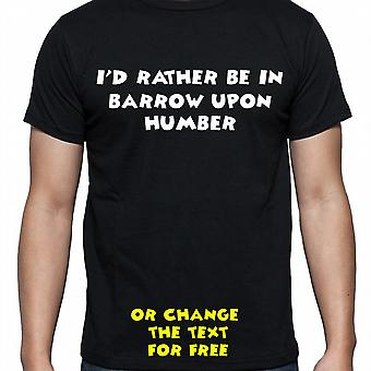 I'd Rather Be In Barrow upon humber Black Hand Printed T shirt