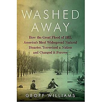 Washed Away: How the Great Flood of 1913, America's Most Widespread Natural Disaster Terrorized a Nation and Changed...