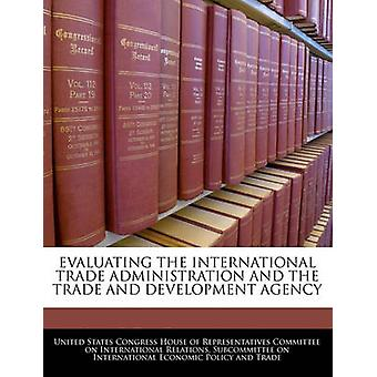 EVALUATING THE INTERNATIONAL TRADE ADMINISTRATION AND THE TRADE AND DEVELOPMENT AGENCY by United States Congress House of Represen