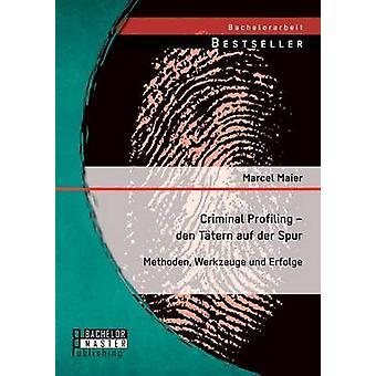 Criminal Profiling  Den Tatern Auf Der Spur Methoden Werkzeuge Und Erfolge by Maier & Marcel
