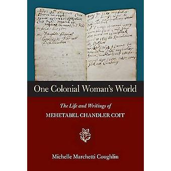 One Colonial Woman's World - The Life and Writings of Mehetabel Chandl