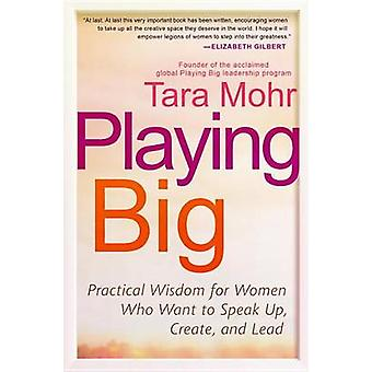 Playing Big - Practical Wisdom for Women Who Want to Speak Up - Create