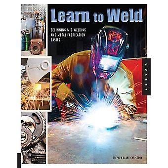 Learn to Weld: Beginning MIG Welding and Metal Fabrication Basics - Includes techniques you can use for home and automotive repair metal fabrication projects sculp (Flexibound) by Christena Stephen Blake