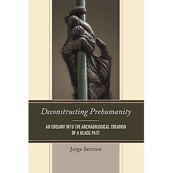 Deconstructing Prehumanity - An Enquiry into the Archaeological Creati