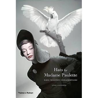 Hats by Madame Paulette - Paris Milliner Extraordinaire by Annie Schne