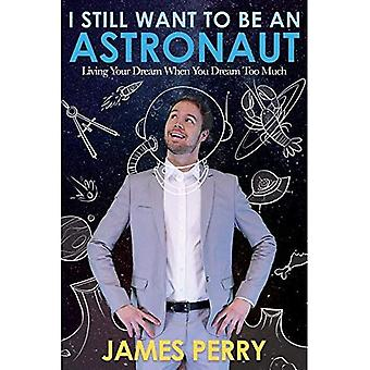 I Still Want to Be an Astronaut: Living Your Dream When You Dream Too Much