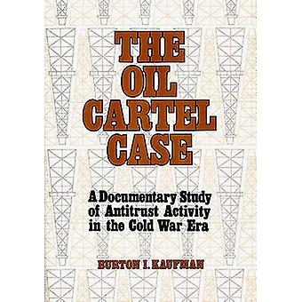 The Oil Cartel Case A Documentary Study of Antitrust Activity in the Cold War Era by Kaufman & Burton Ira