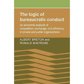 The Logic of Bureaucratic Conduct An Economic Analysis of Competition Exchange and Efficiency in Private and Public Organizations by Breton & Albert