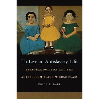 Eine Antislavery Leben persönliche Politik and the Making of die schwarze Mittelschicht durch Ball & Erica zu leben