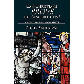 Can Christians Prove the Resurrection A Reply to the Apologists by Chris Sandoval & Sandoval