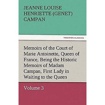 Memoirs of the Court of Marie Antoinette Queen of France Volume 3 Being the Historic Memoirs of Madam Campan First Lady in Waiting to the Queen by Campan & Jeanne Louise Henriette