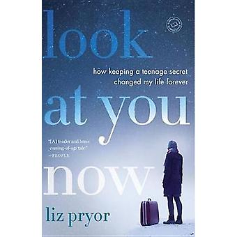 Look at You Now - How Keeping a Teenage Secret Changed My Life Forever