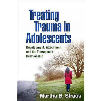 Treating Trauma in Adolescents - Development - Attachment - and the Th