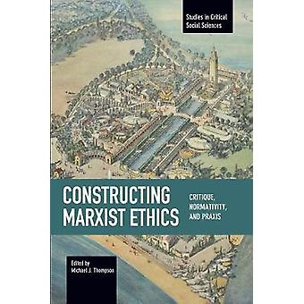 Constructing Marxist Ethics - Critique - Normativity - Praxis by Micha