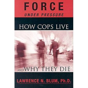 Force Under Pressure - How Cops Live and Why They Die by Lawrence Blum