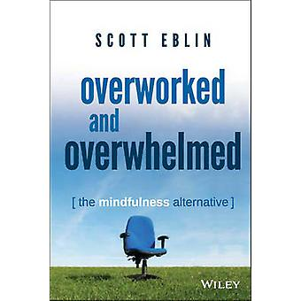 Overworked and Overwhelmed - The Mindfulness Alternative by Scott Ebli