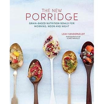 The New Porridge - Grain-Based Nutrition Bowls for Morning - Noon and