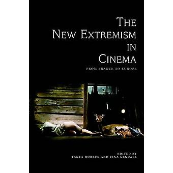 The New Extremism in Cinema - From France to Europe by Tanya Horeck -