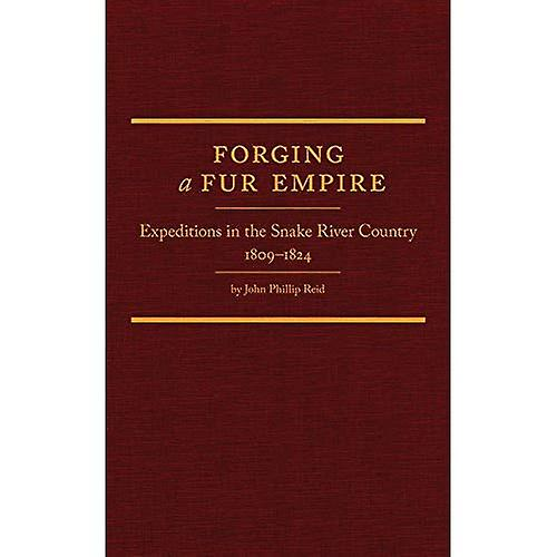 Forging a Fur Empire  Expeditions in the Snake River Country, 1809-1824
