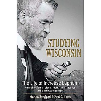 Studying Wisconsin: The Life of Increase Lapham, Early Chronicler of Plants, Rocks, Rivers, Mounds and All Things...
