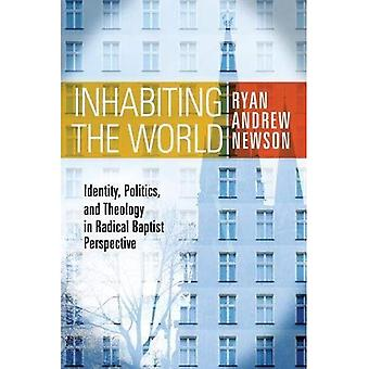 Inhabiting the World: Identity, Politics, and Theology in Radical Baptist� Perspective (Perspectives on Baptist Identities)