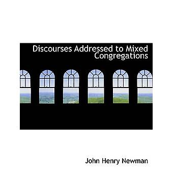 Discourses Addressed to Mixed Congregations by Newman & John Henry