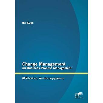 Ändra Management Im Business Process Management Bpm Initiierte Veranderungsprozesse av Kargl & Urs