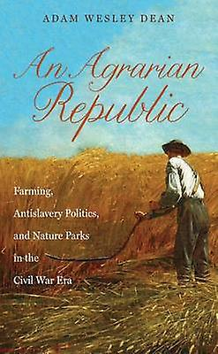 An Agrarian Republic - Farming - Antislavery Politics - and Nature Par