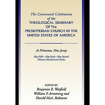 Centennial Celebration of the Theological Seminary of the Presbyterian Church in the United States O by Warfield & Benjamin B.