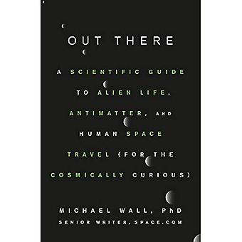 Out There: A Scientific Guide to Alien Life, Antimatter, and Human Space� Travel (For the Cosmically� Curious)
