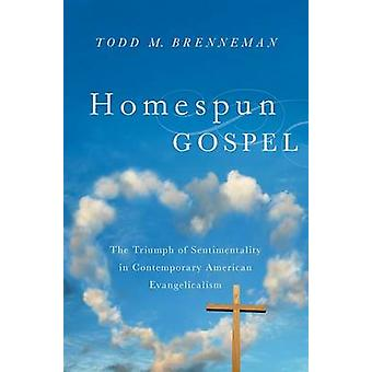 Homespun Gospel The Triumph of Sentimentality in Contemporary American Evangelicalism by Brenneman & Todd M