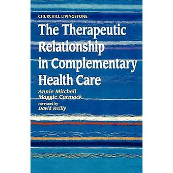 The Therapeutic Relationship in Complementary Health Care by Mitchell & Annie