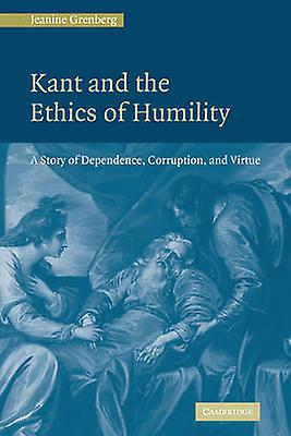 Kant and the Ethics of Humility A Story of Dependence Corruption and Virtue by Grenberg & Jeanine