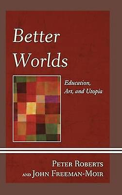 Better Worlds Education Art and Utopia by Roberts & Peter