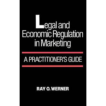 Legal and Economic Regulation in Marketing A Practitioners Guide by Werner & Ray O.
