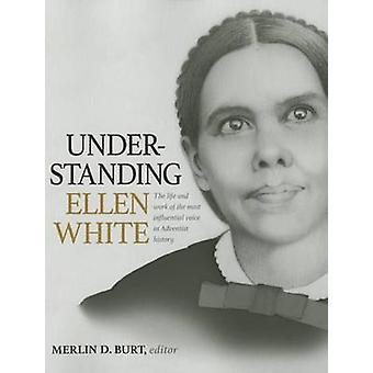 Understanding Ellen White - The Life and Work of the Most Influential