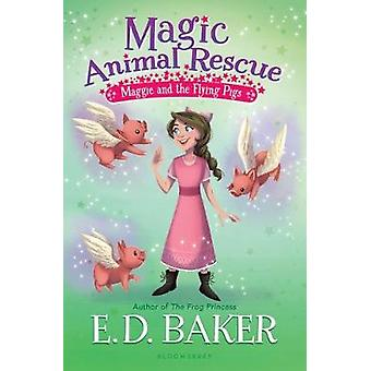 Magic Animal Rescue 4 - Maggie and the Flying Pigs by E D Baker - 9781