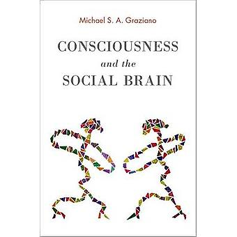 Consciousness and the Social Brain by Michael S. A. Graziano - 978019