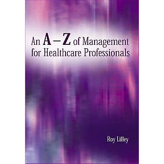 An A-Z of Management for Healthcare Professionals by Roy Lilley - 978
