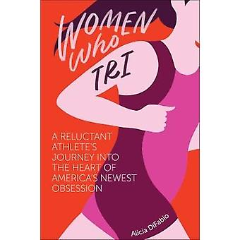 Women Who Tri - A Reluctant Athlete's Journey Into the Heart of Americ