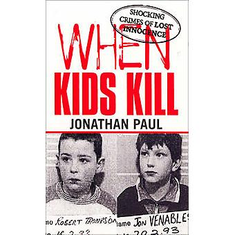 When Kids Kill - Unthinkable Crimes of Lost Innocence by Jonathan Paul