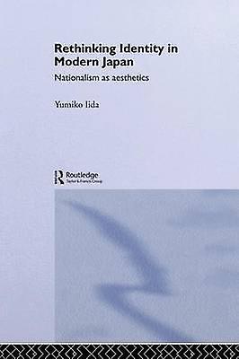 Rethinking Identity in Modern Japan  Nationalism as Aesthetics by Iida & Yumiko