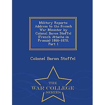 Military Reports Address to the French War Minister by Colonel Baron Stoffel French Attache in Prussia 18661870 Part 1  War College Series by Stoffel & Colonel Baron