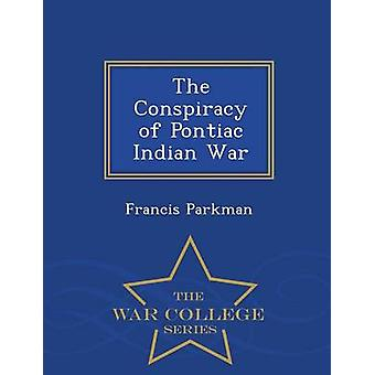The Conspiracy of Pontiac Indian War  War College Series by Parkman & Francis