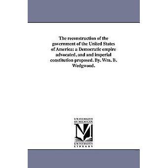 Genopbygningen af regeringen i USA et demokratisk rige anbefalet og og imperial forfatning foreslås. Af. WM. B. Wedgwood. af Wedgwood & Wm. B.