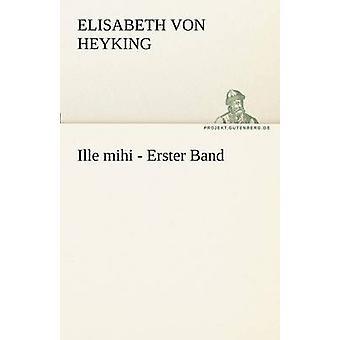 Ille Mihi  Erster Band by Heyking & Elisabeth Von